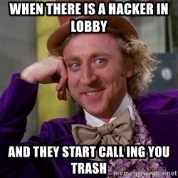 Willy Wonka - when THERE is a hacker in lobby  and they start call ing you trash