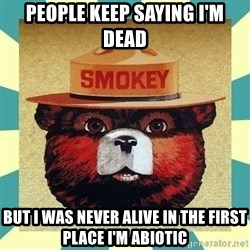 Smokey the Bear - people keep saying i'm dead but i was never alive in the first place i'm abiotic