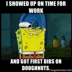 Don't you, Squidward? - I showed up on time for work  and got first dibs on doughnuts.