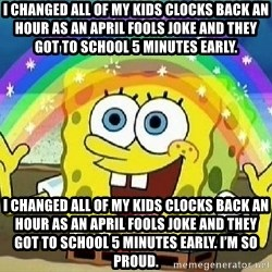 Imagination - I changed all of my kids clocks back an hour as an April Fools joke and they got to school 5 minutes early. I changed all of my kids clocks back an hour as an April Fools joke and they got to school 5 minutes early. I'm so proud.