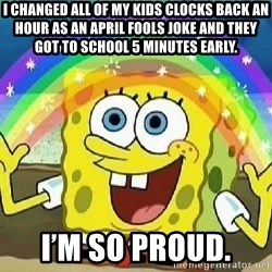 Imagination - I changed all of my kids clocks back an hour as an April Fools joke and they got to school 5 minutes early.  I'm so proud.