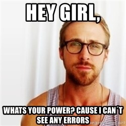Ryan Gosling Hey  - Hey girl, whats your power? cause I can´t see any errors