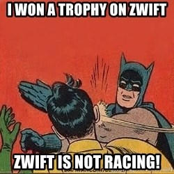 batman slap robin - I won a trophy on zwift zwift is not racing!