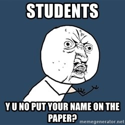 Y U No - Students Y U no put your name on the paper?