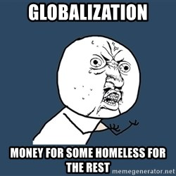 Y U No - Globalization money for some homeless for the rest