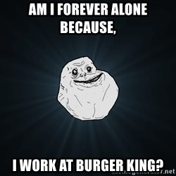 Forever Alone - Am i forever alone because, i work at Burger King?