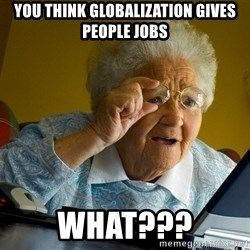 Internet Grandma Surprise - you think globalization gives PEOPLE jobs what???