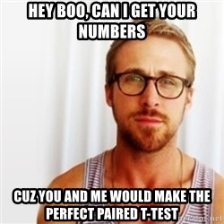 Ryan Gosling Hey  - hey boo, can i get your numbers cuz you and me would make the perfect paired t-test