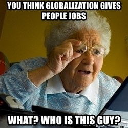 Internet Grandma Surprise - yOU THINK GLOBALIZATION GIVES PEOPLE JOBS wHAT? wHO IS THIS GUY?