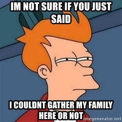 Not sure if troll - Im not sure if you just said  I couldnt gather my family here or not