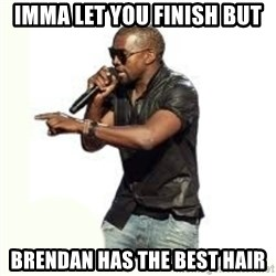 Imma Let you finish kanye west - imma let you finish but Brendan has the best hair
