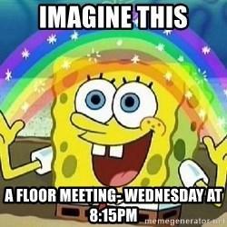 Imagination - Imagine this A floor meeting- wednesday at 8:15pm