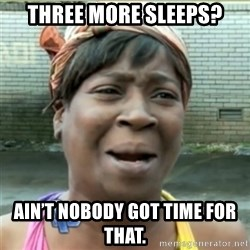 Ain't Nobody got time fo that - Three more sleeps? Ain't nobody got time for that.