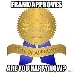 official seal of approval - Frank Approves are you happy now?