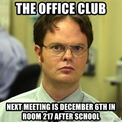 Dwight Schrute - The Office Club  Next Meeting is December 6th in Room 217 After School