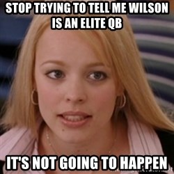 mean girls - stop trying to tell me wilson is an elite qb it's not going to happen