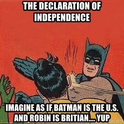 batman slap robin - the DECLARATION of INDEPENDENCE imagine as if batman is the u.s. and robin is britian.... yup