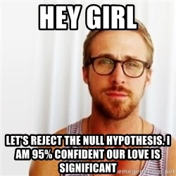 Ryan Gosling Hey  - Hey girl Let's reject the Null Hypothesis. I am 95% confident our love is significant