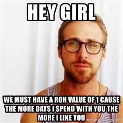 Ryan Gosling Hey  - HEy Girl We must have a roh value of 1 cause the more days i spend with you the more i like you