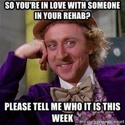 Willy Wonka - SO YOu're in love with someone in your REHab? please tell me who it is this week