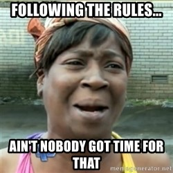 Ain't Nobody got time fo that - Following the rules... Ain't nobody got time for that