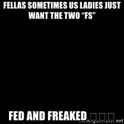 """Blank Black - Fellas sometimes us ladies just Want the tWo """"fs""""  Fed and freAked 😂😂😂"""