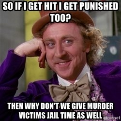 Willy Wonka - so if i get hit i get punished too? then why don't we give murder victims jail time as well