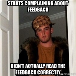 Scumbag Steve - starts complaining about feedback didn't actually read the feedback correctly