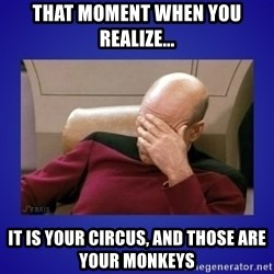 Picard facepalm  - That moment when you realize... it is your circus, and those are your monkeys