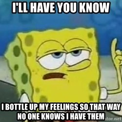 Tough Spongebob - I'll have you know i bottle up my feelings so that way no one knows i have them