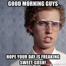 Napoleon Dynamite - good morning guys hope your day is freaking sweet, gosh!