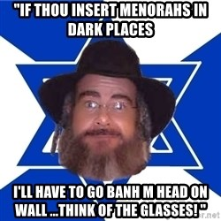 "Advice Jew - ""If thou insert menorahs in dark places I'll have to go banh m head on wall ...think of the glasses! """