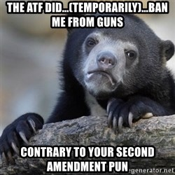 Confession Bear - The ATF did...(temporarily)...ban me from guns contrary to your second amendment pun