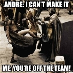 sparta kick - Andre: I can't make it Me: you're off the team!