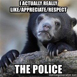 Confession Bear - I actually really like/appreciate/respect the police