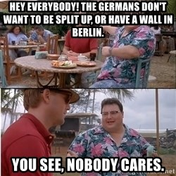 See? Nobody Cares - Hey EVERYBODY! the Germans don't want to be split up, or have a WALL in berlin. You SEE, Nobody cares.