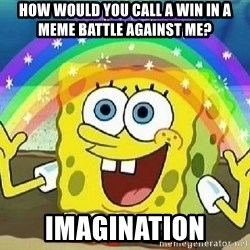Imagination - how would you call a win in a meme battle against me? Imagination