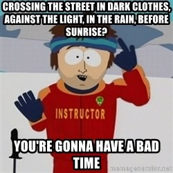 SouthPark Bad Time meme - Crossing the street in dark clothes, against the light, in the rain, before sunrise? You're gonna have a bad time
