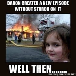 burning house girl - Daron created a new episode without starco on  it well then........