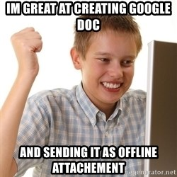 First Day on the internet kid - im great at creating google doc and sending it as offline attachement