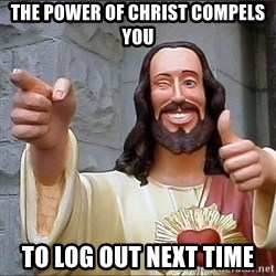 jesus says - The power of christ COMPELS you to log out next time