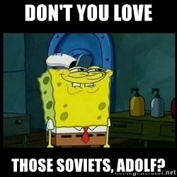 Don't you, Squidward? - Don't you love  Those Soviets, Adolf?