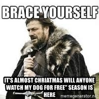 "meme Brace yourself - It's almost chriatmas will anyone watch my dog for free"" season is here"