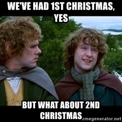 What about second breakfast? - We've had 1st christmas, yes but what about 2nd christmas