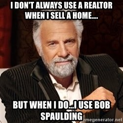 Stay Thirsty - I DON'T ALWAYS USE A REALTOR WHEN I SELL A HOME.... BUT WHEN I DO...I USE BOB SPAULDING