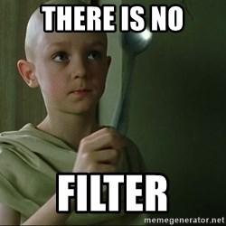 There is no spoon - There is no filter