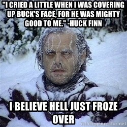 """Frozen Jack - """"I cried a little when I was covering up Buck's face, for he was mighty good to me."""" -huck Finn  I believe Hell just froze over"""
