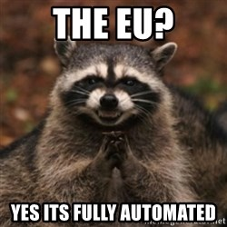 evil raccoon - The EU? Yes its fully automated