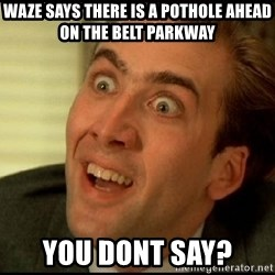 You Don't Say Nicholas Cage - WaZe says there is a pothole AHead on the belt parkway You doNt say?