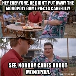 See? Nobody Cares - Hey everyone, he didn't put away the monopoly game pieces carefully See, nobody cares about monopoly.